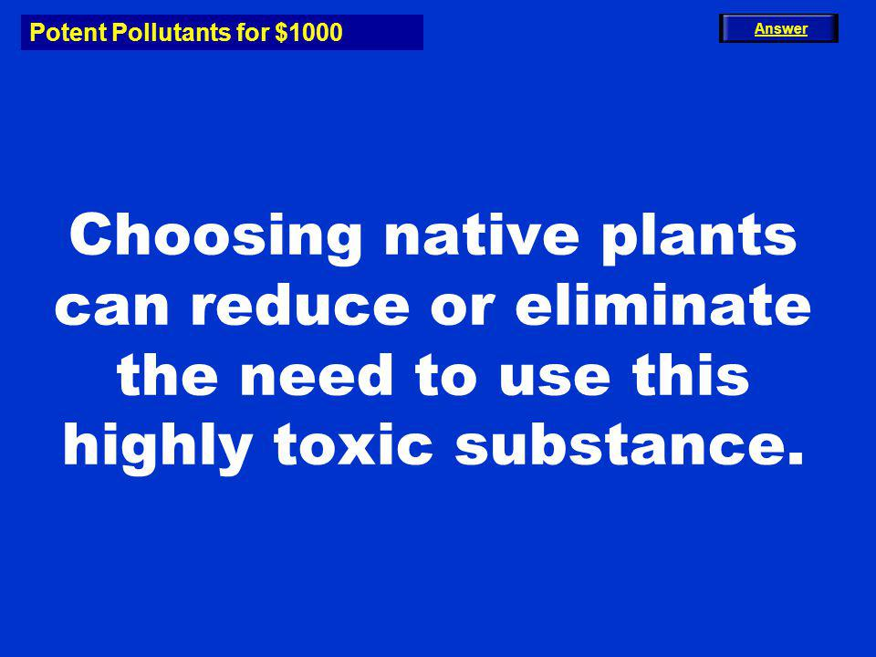 Potent Pollutants for $1000 Choosing native plants can reduce or eliminate the need to use this highly toxic substance. Answer