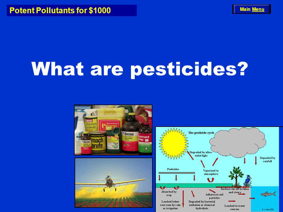 Potent Pollutants for $1000 What are pesticides? Main Menu