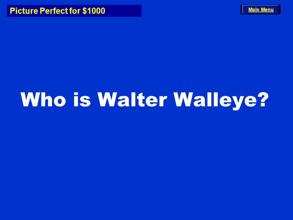 Picture Perfect for $1000 Who is Walter Walleye? Main Menu