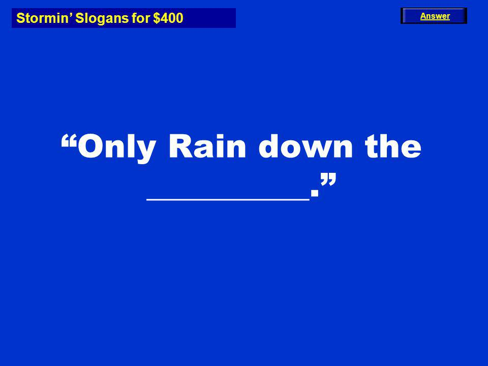 Stormin Slogans for $400 Only Rain down the __________. Answer