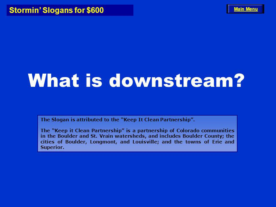 Stormin Slogans for $600 What is downstream? Main Menu The Slogan is attributed to the Keep It Clean Partnership. The Keep it Clean Partnership is a p