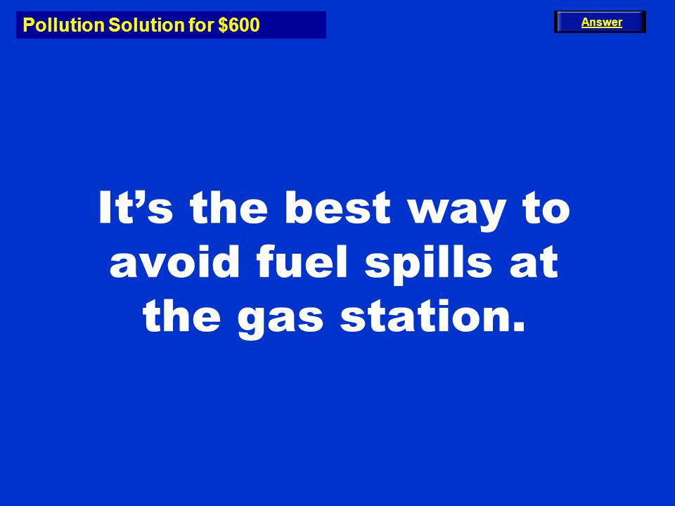 Pollution Solution for $600 What is Dont Top Off? Main Menu