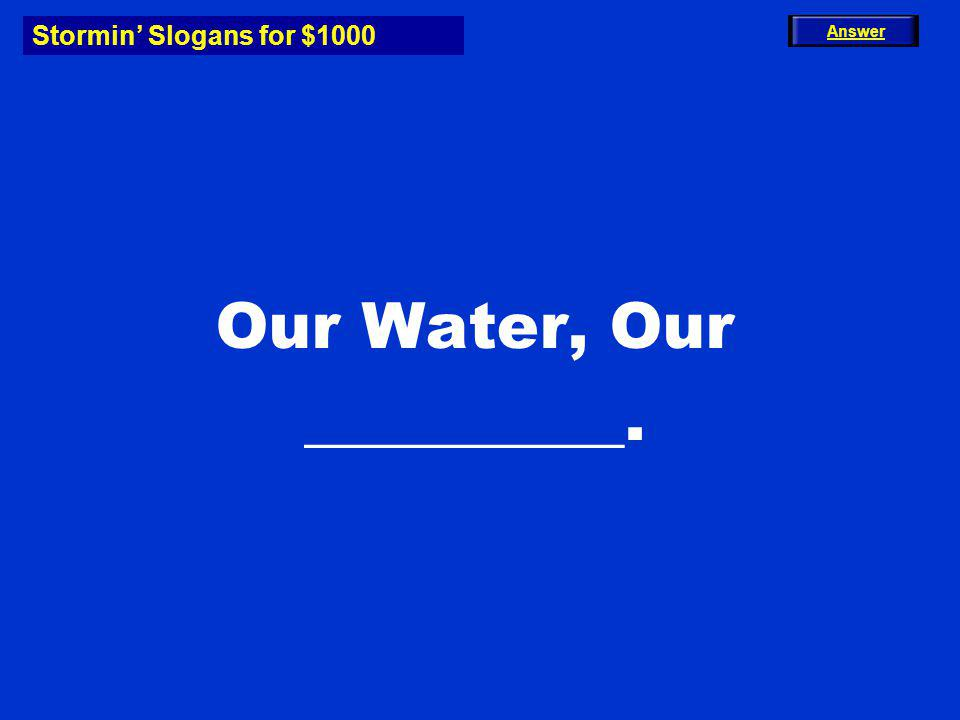 Stormin Slogans for $1000 Our Water, Our __________. Answer