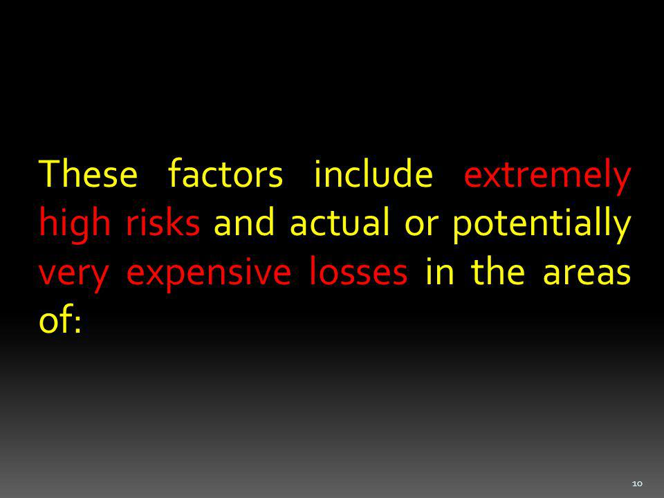 These factors include extremely high risks and actual or potentially very expensive losses in the areas of: 10