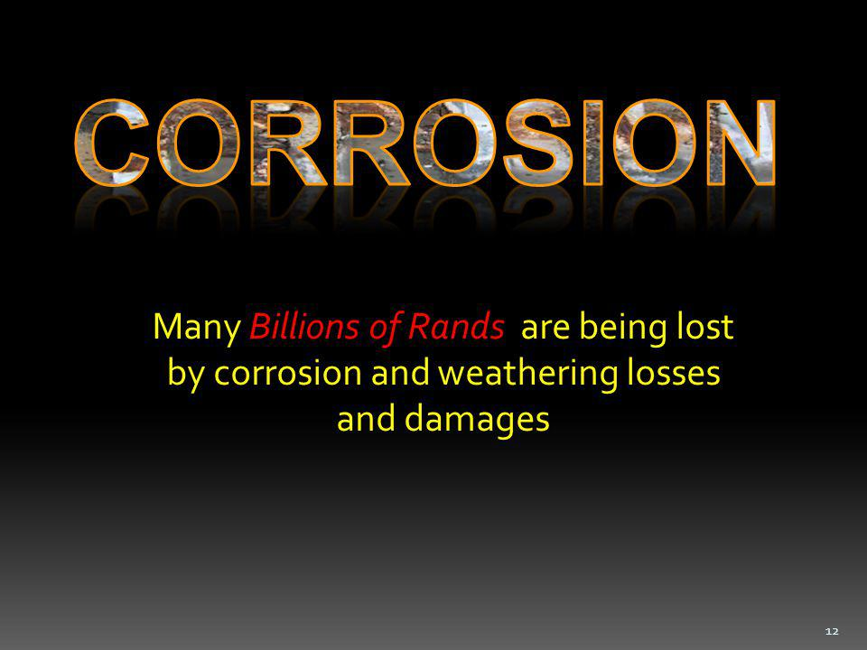 Many Billions of Rands are being lost by corrosion and weathering losses and damages 12