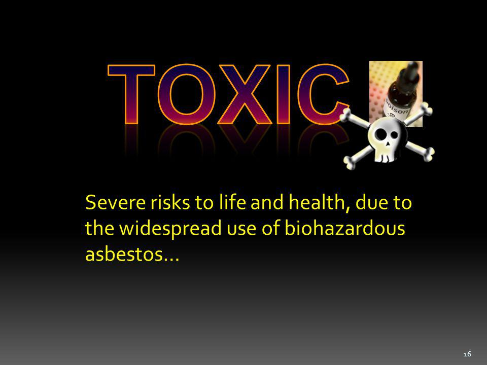 Severe risks to life and health, due to the widespread use of biohazardous asbestos… 16