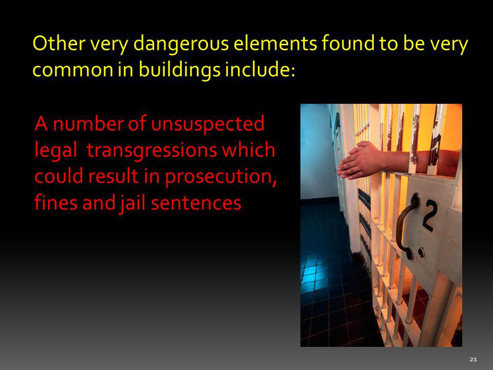 Other very dangerous elements found to be very common in buildings include: A number of unsuspected legal transgressions which could result in prosecution, fines and jail sentences 21