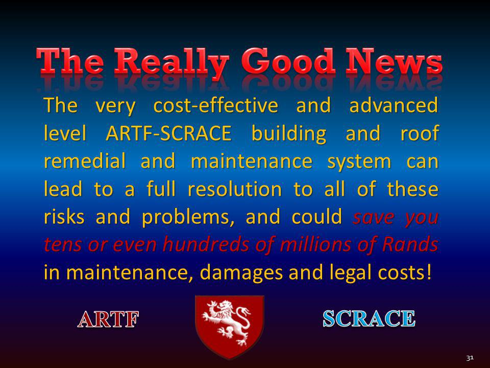 The very cost-effective and advanced level ARTF-SCRACE building and roof remedial and maintenance system can lead to a full resolution to all of these risks and problems, and could save you tens or even hundreds of millions of Rands in maintenance, damages and legal costs.