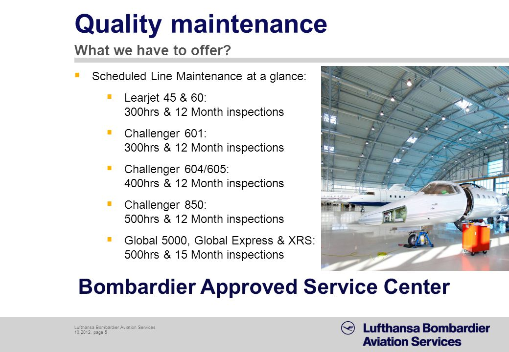 Lufthansa Bombardier Aviation Services 10.2012, page 6 Engine services: On-Wing maintenance, removal and installations of complete engines Full functional battery shop for NiCad & PB aircraft batteries Service and overhaul for all on Bombardier aircraft used batteries Wheel shop in cooperation with authorized partner Service and overhaul for all Bombardier used wheels and tires AOG service line for minimal turn around time of the wheel Familiar expertise Additional services reducing your aircrafts downtime