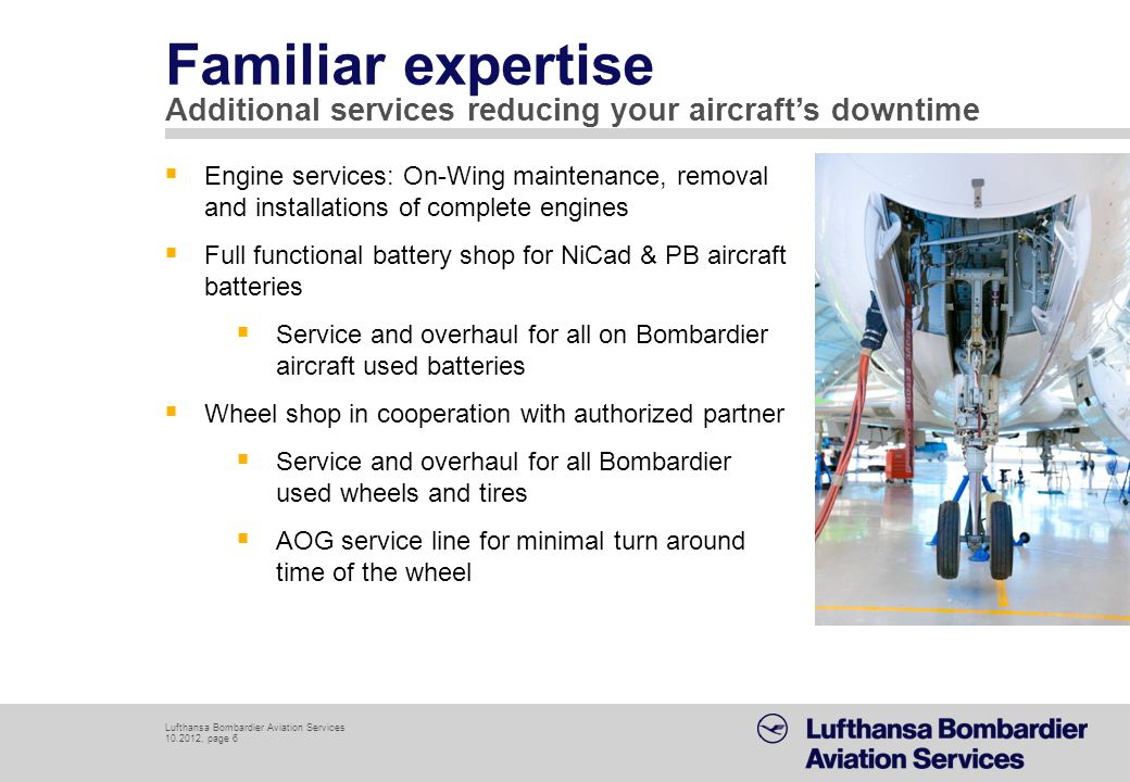 Lufthansa Bombardier Aviation Services 10.2012, page 7 Started with 1 employee in 2010, now 5 technicians on payroll Bombardier trained certifying staff, technicians trained at LBAS base facility in Berlin Quality System according to world renown Lufthansa Technik standards implemented by LBAS quality management system Professional skills LBAS personnel in Riga reflects industrys highest standards