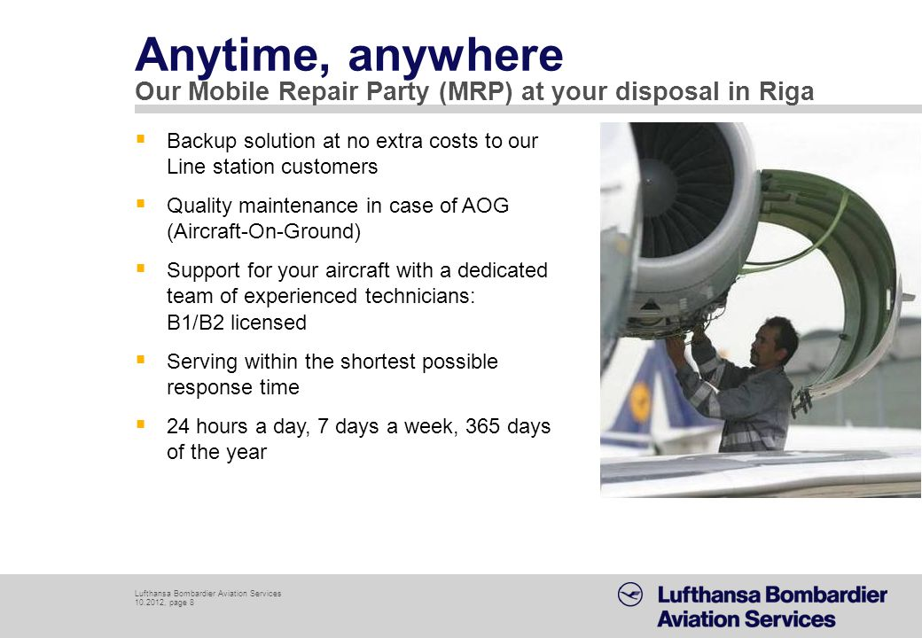 Lufthansa Bombardier Aviation Services 10.2012, page 8 Anytime, anywhere Our Mobile Repair Party (MRP) at your disposal in Riga Backup solution at no