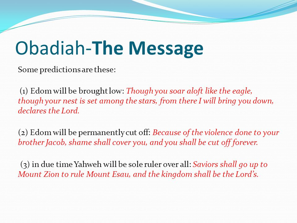 Obadiah-The Message Some predictions are these: (1) Edom will be brought low: Though you soar aloft like the eagle, though your nest is set among the stars, from there I will bring you down, declares the Lord.
