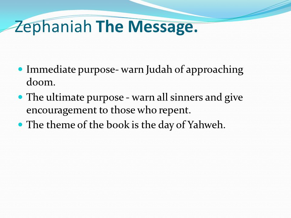 Zephaniah The Message. Immediate purpose- warn Judah of approaching doom.