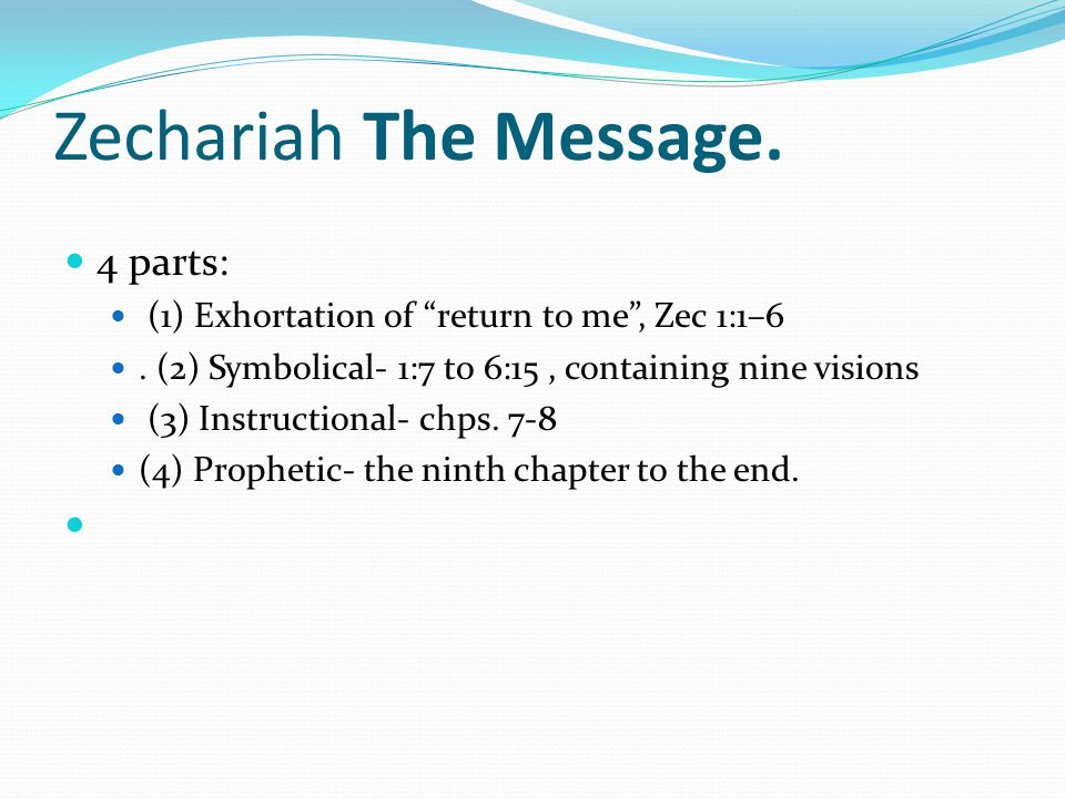 Zechariah The Message. 4 parts: (1) Exhortation of return to me, Zec 1:1–6.