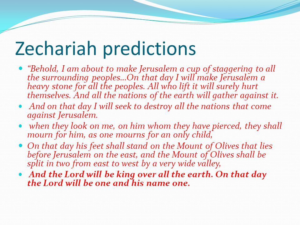 Zechariah predictions Behold, I am about to make Jerusalem a cup of staggering to all the surrounding peoples…On that day I will make Jerusalem a heavy stone for all the peoples.