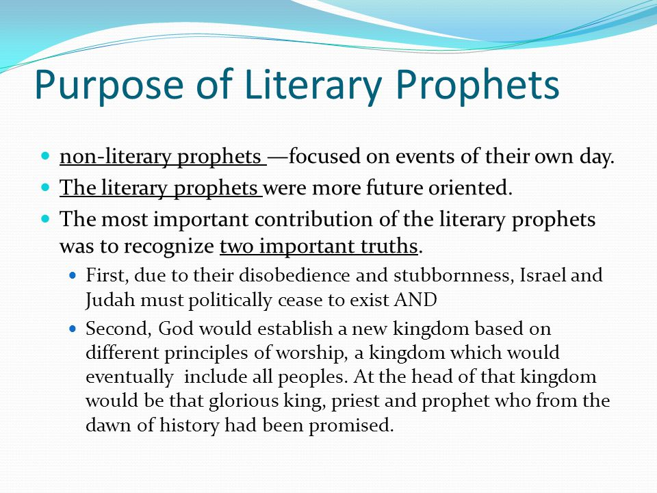 Purpose of Literary Prophets The spoken words of prophets were committed to writing in order that, when fulfilled, these predictions might prove to future generations the righteousness and faithfulness of Yahweh.