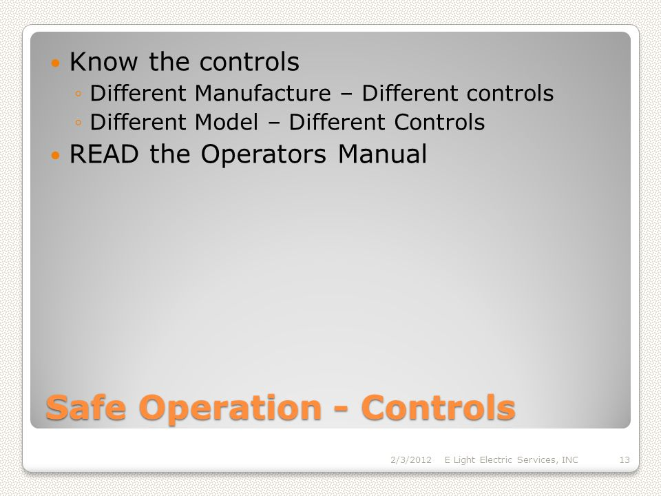 Safe Operation - Controls Know the controls Different Manufacture – Different controls Different Model – Different Controls READ the Operators Manual 2/3/2012E Light Electric Services, INC13