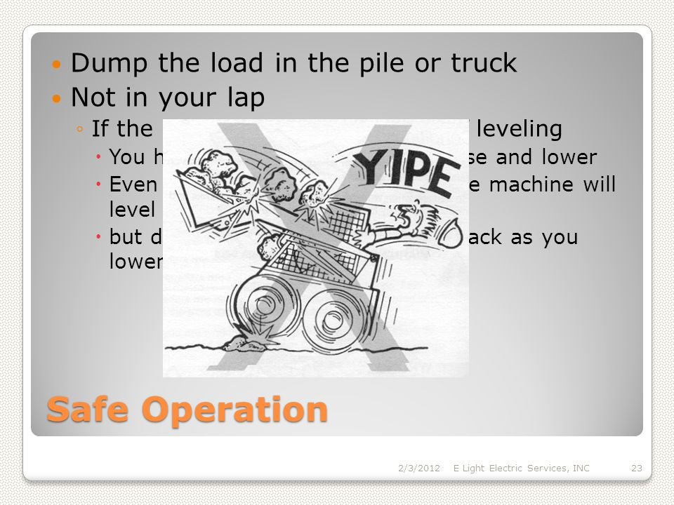 Safe Operation Dump the load in the pile or truck Not in your lap If the bucket or forks are not self leveling You have to adjust level as you raise and lower Even with a self leveling system the machine will level raising the arms but dump the load without tilling back as you lower the load 2/3/2012E Light Electric Services, INC23