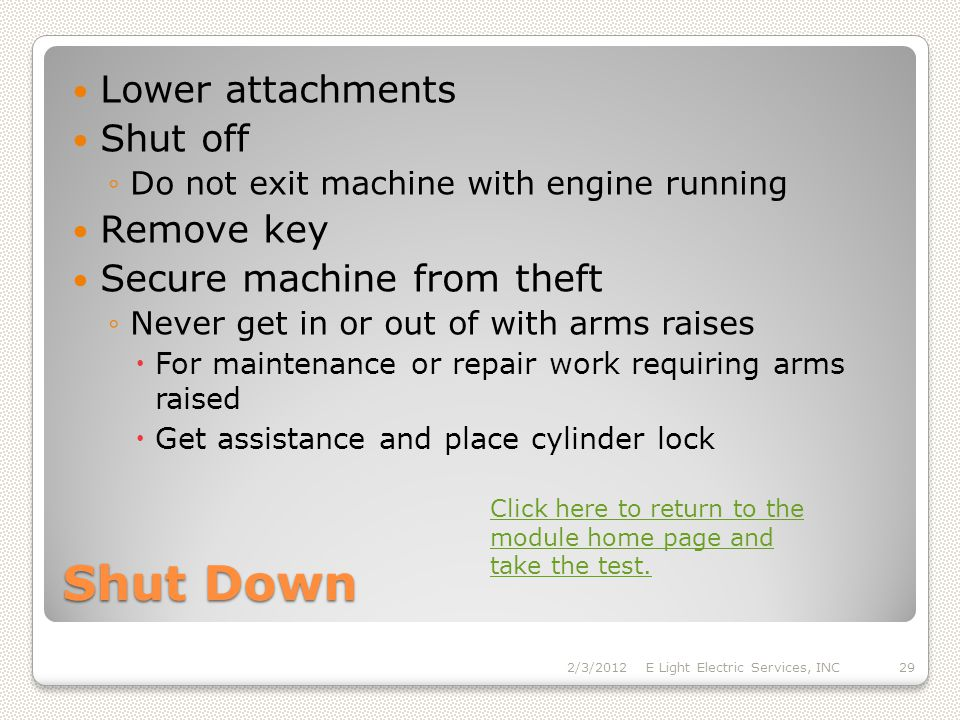 Shut Down Lower attachments Shut off Do not exit machine with engine running Remove key Secure machine from theft Never get in or out of with arms raises For maintenance or repair work requiring arms raised Get assistance and place cylinder lock 2/3/2012E Light Electric Services, INC29 Click here to return to the module home page and take the test.