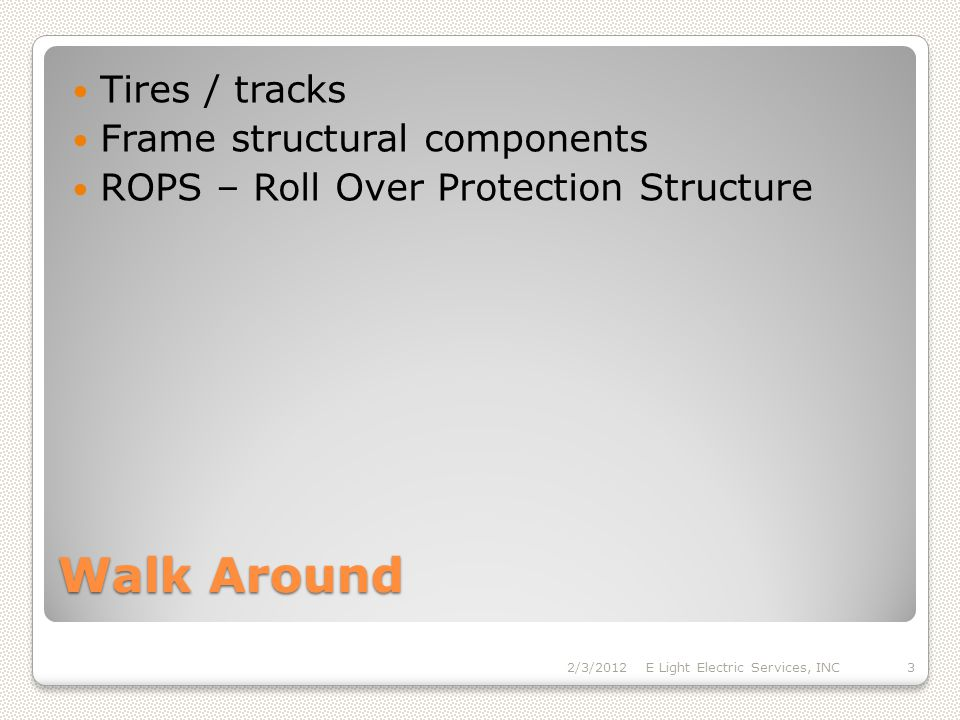 Walk Around Tires / tracks Frame structural components ROPS – Roll Over Protection Structure 2/3/2012E Light Electric Services, INC3