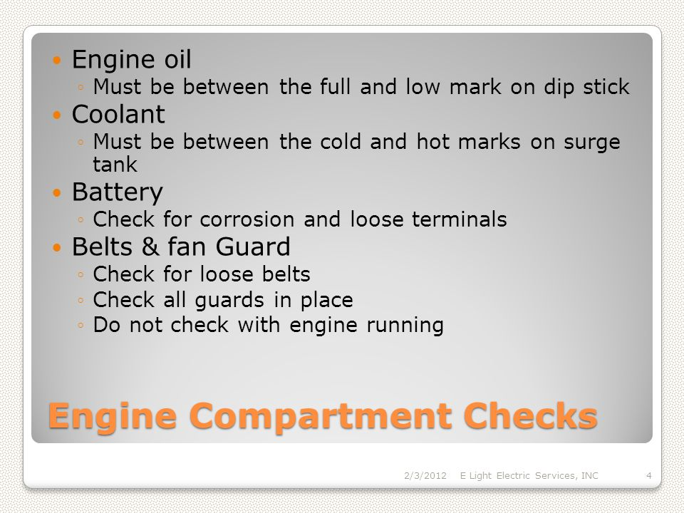 Engine Compartment Checks Engine oil Must be between the full and low mark on dip stick Coolant Must be between the cold and hot marks on surge tank Battery Check for corrosion and loose terminals Belts & fan Guard Check for loose belts Check all guards in place Do not check with engine running 2/3/2012E Light Electric Services, INC4