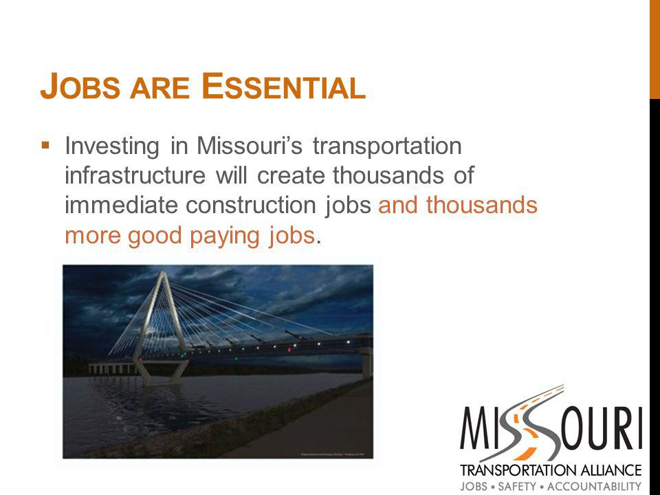 J OBS ARE E SSENTIAL Investing in Missouris transportation infrastructure will create thousands of immediate construction jobs and thousands more good paying jobs.
