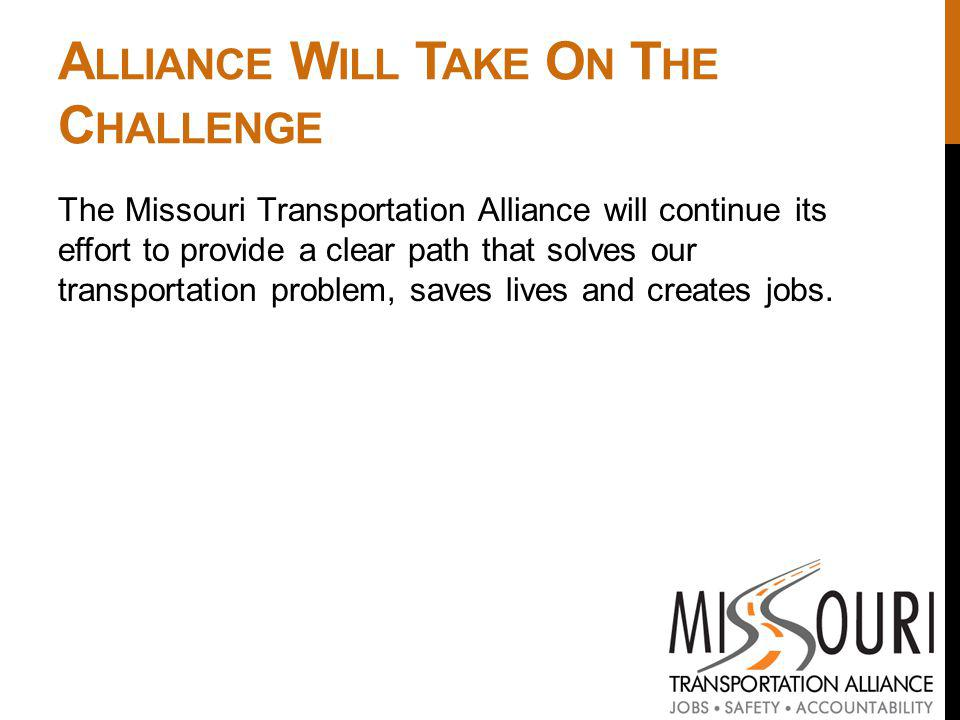 A LLIANCE W ILL T AKE O N T HE C HALLENGE The Missouri Transportation Alliance will continue its effort to provide a clear path that solves our transportation problem, saves lives and creates jobs.