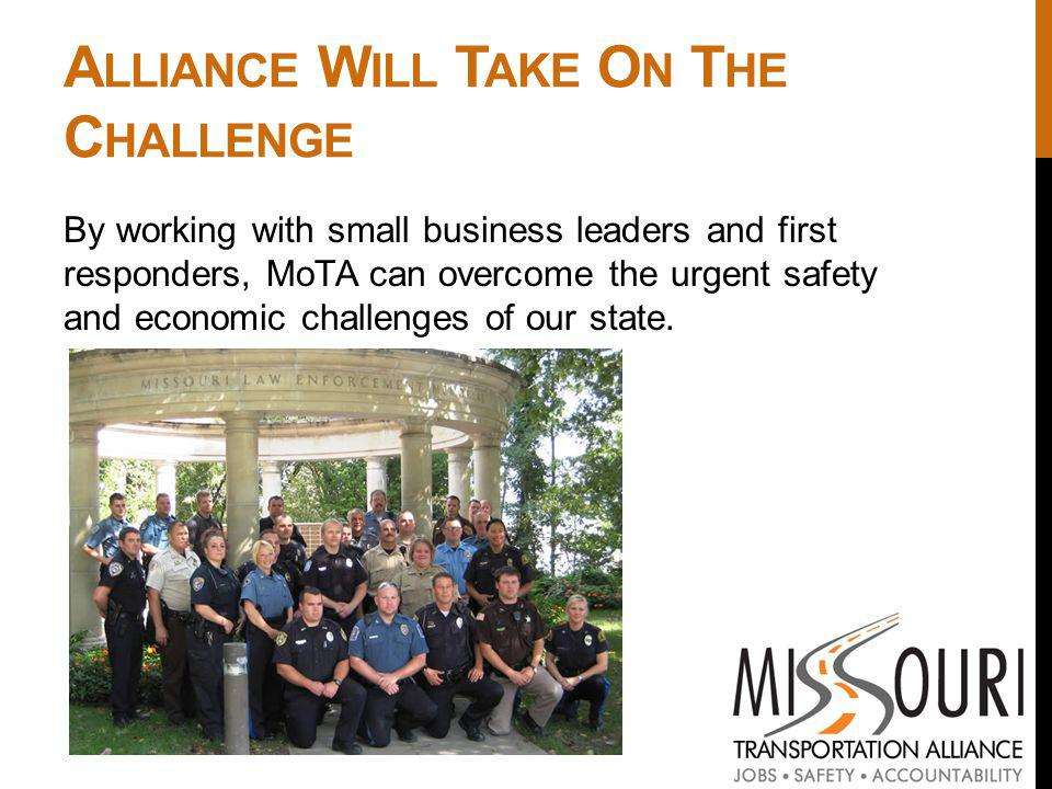 A LLIANCE W ILL T AKE O N T HE C HALLENGE By working with small business leaders and first responders, MoTA can overcome the urgent safety and economic challenges of our state.