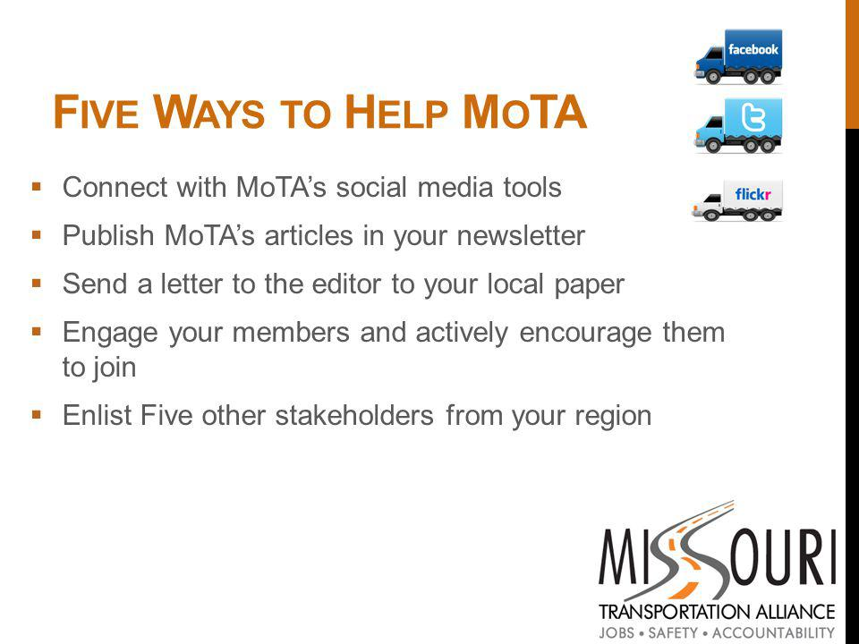 F IVE W AYS TO H ELP M O TA Connect with MoTAs social media tools Publish MoTAs articles in your newsletter Send a letter to the editor to your local paper Engage your members and actively encourage them to join Enlist Five other stakeholders from your region