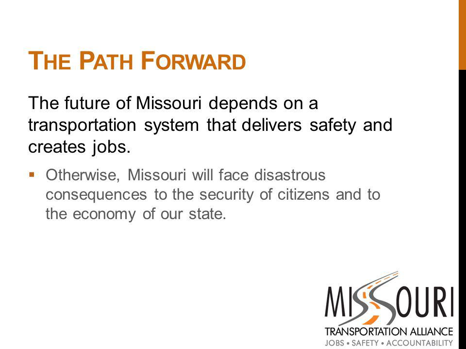 T HE P ATH F ORWARD The future of Missouri depends on a transportation system that delivers safety and creates jobs.
