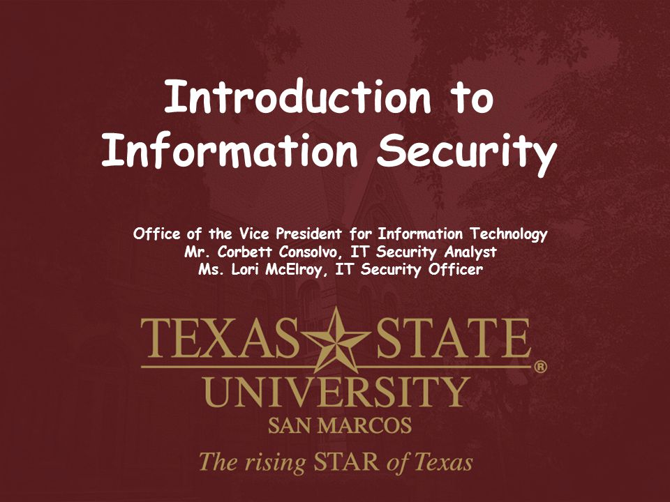 Introduction to Information Security Office of the Vice President for Information Technology Mr. Corbett Consolvo, IT Security Analyst Ms. Lori McElro