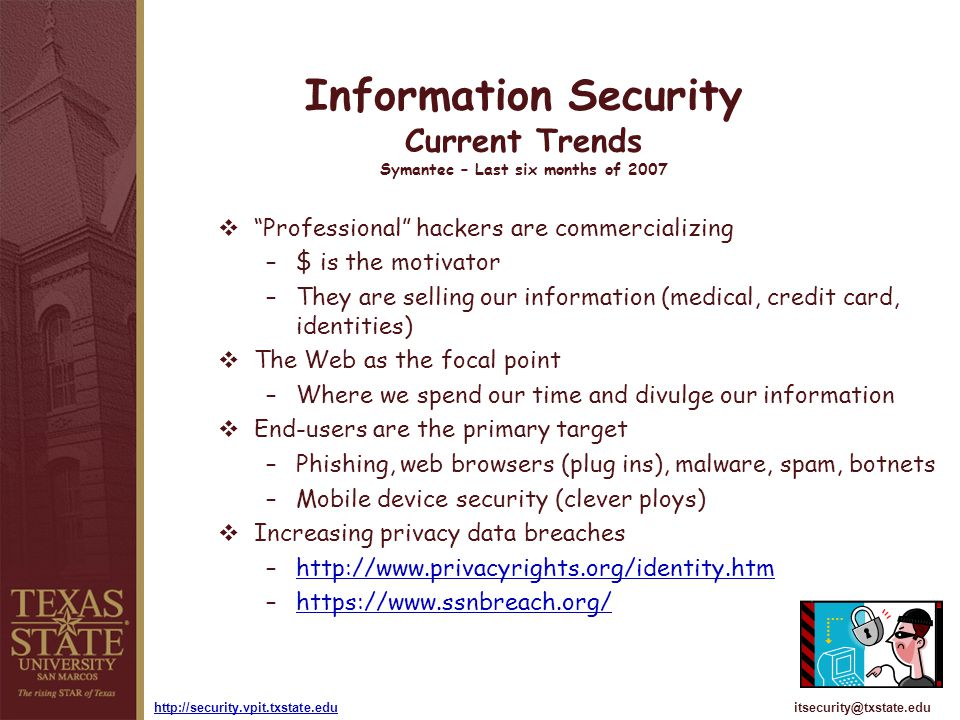 itsecurity@txstate.eduhttp://security.vpit.txstate.edu Information Security Current Trends Symantec – Last six months of 2007 Professional hackers are