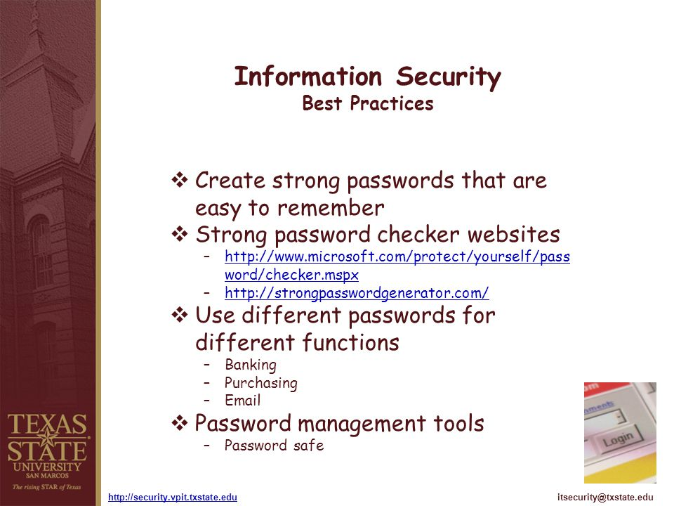 itsecurity@txstate.eduhttp://security.vpit.txstate.edu Information Security Best Practices Create strong passwords that are easy to remember Strong pa