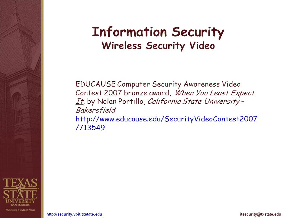 itsecurity@txstate.eduhttp://security.vpit.txstate.edu Information Security Wireless Security Video EDUCAUSE Computer Security Awareness Video Contest 2007 bronze award, When You Least Expect It, by Nolan Portillo, California State University – Bakersfield http://www.educause.edu/SecurityVideoContest2007 /713549