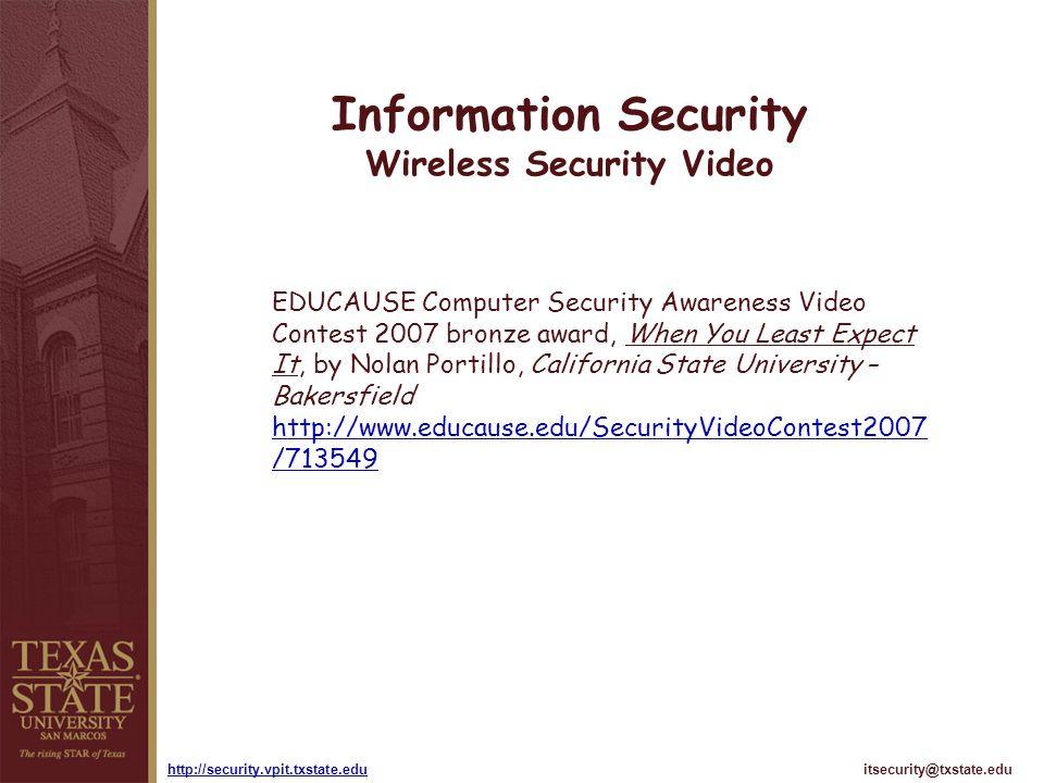 itsecurity@txstate.eduhttp://security.vpit.txstate.edu Information Security Wireless Security Video EDUCAUSE Computer Security Awareness Video Contest