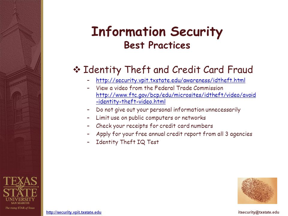 itsecurity@txstate.eduhttp://security.vpit.txstate.edu Information Security Best Practices Identity Theft and Credit Card Fraud –http://security.vpit.txstate.edu/awareness/idtheft.htmlhttp://security.vpit.txstate.edu/awareness/idtheft.html –View a video from the Federal Trade Commission http://www.ftc.gov/bcp/edu/microsites/idtheft/video/avoid -identity-theft-video.html http://www.ftc.gov/bcp/edu/microsites/idtheft/video/avoid -identity-theft-video.html –Do not give out your personal information unnecessarily –Limit use on public computers or networks –Check your receipts for credit card numbers –Apply for your free annual credit report from all 3 agencies –Identity Theft IQ Test