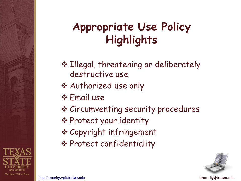 itsecurity@txstate.eduhttp://security.vpit.txstate.edu Appropriate Use Policy Highlights Illegal, threatening or deliberately destructive use Authoriz