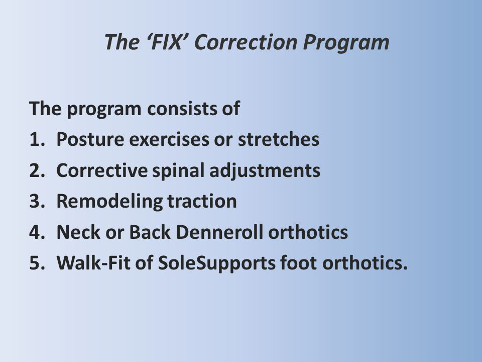The program consists of 1.Posture exercises or stretches 2.Corrective spinal adjustments 3.Remodeling traction 4.Neck or Back Denneroll orthotics 5.Wa