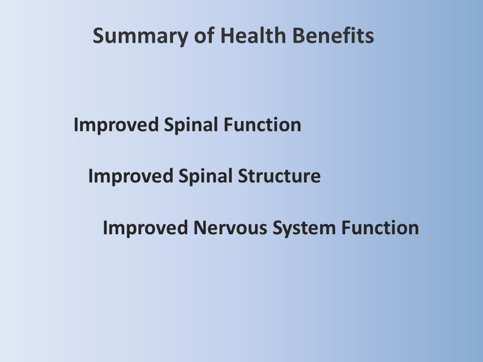Summary of Health Benefits Improved Spinal Function Improved Spinal Structure Improved Nervous System Function