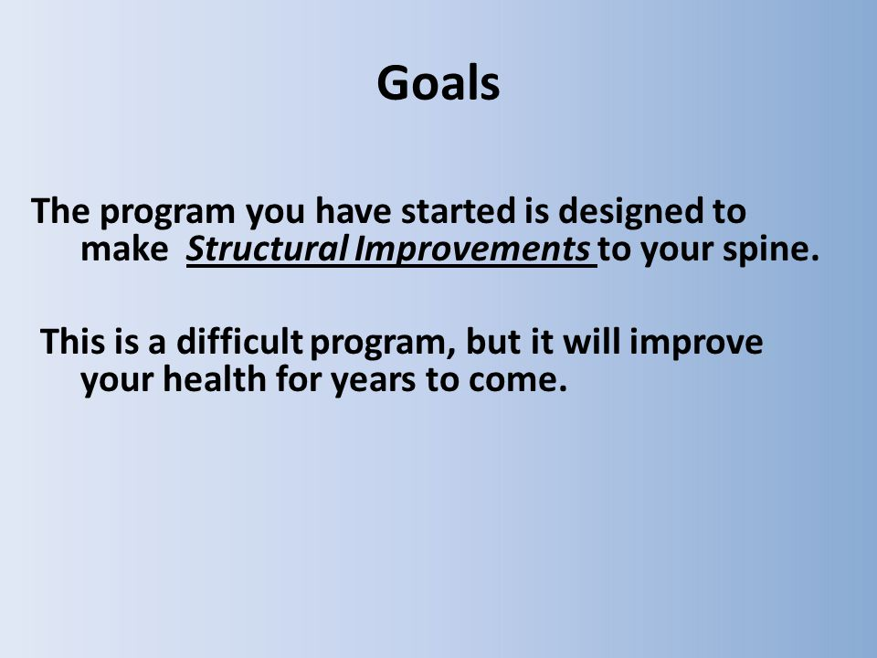 Goals The program you have started is designed to make Structural Improvements to your spine.