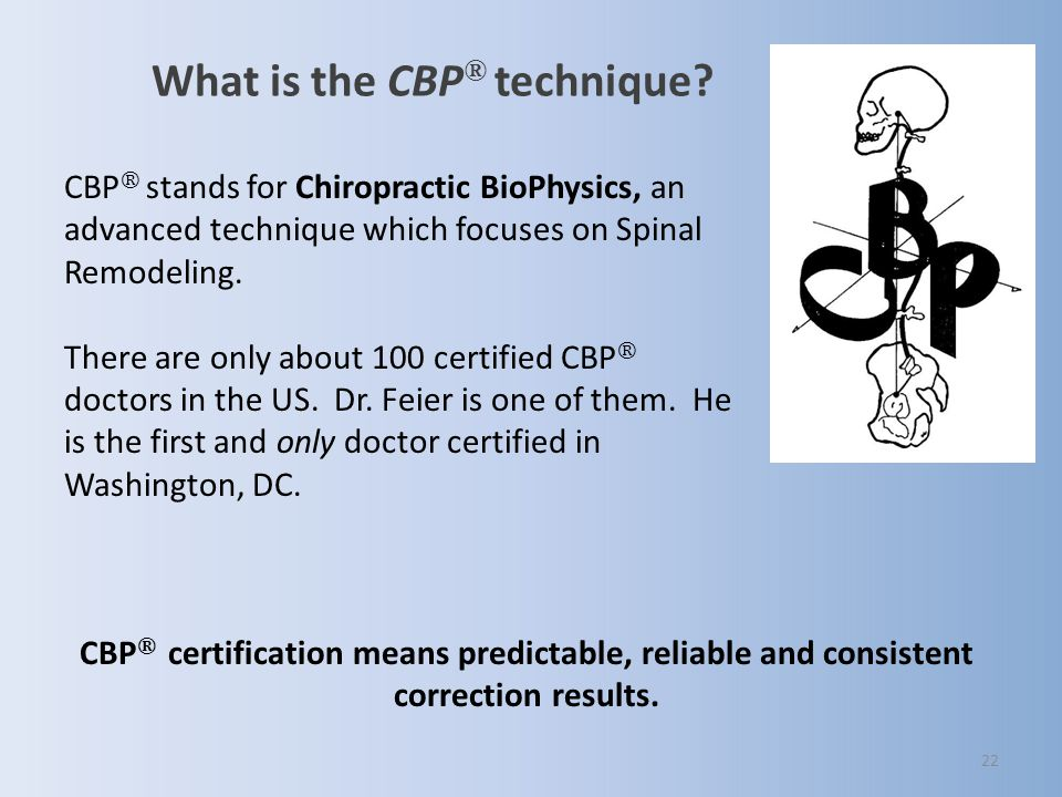 22 What is the CBP ® technique? CBP ® stands for Chiropractic BioPhysics, an advanced technique which focuses on Spinal Remodeling. There are only abo