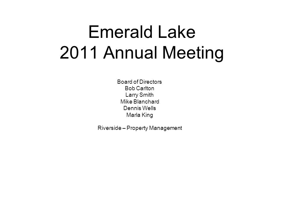 Emerald Lake 2011 Annual Meeting Board of Directors Bob Carlton Larry Smith Mike Blanchard Dennis Wells Marla King Riverside – Property Management