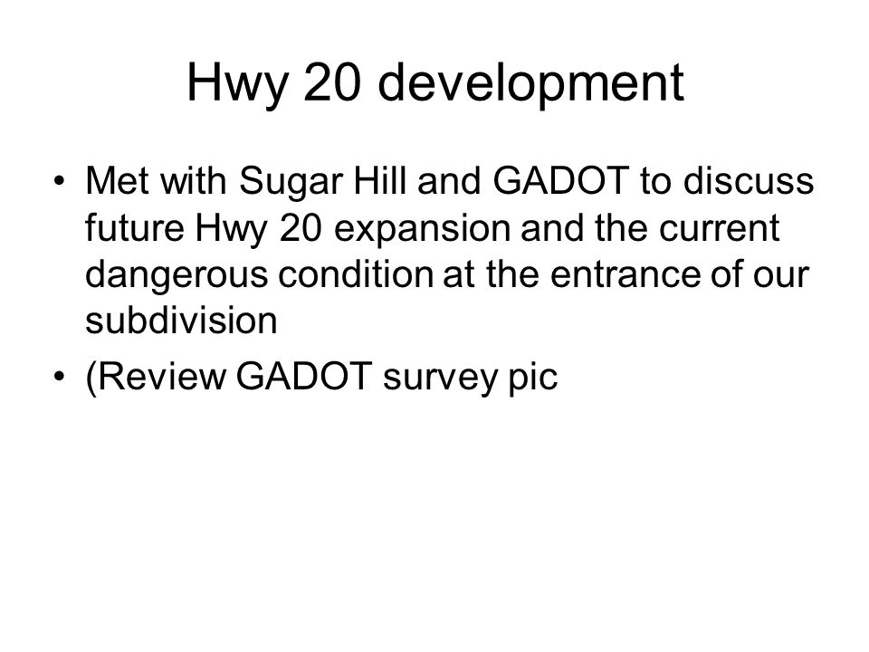 Hwy 20 development Met with Sugar Hill and GADOT to discuss future Hwy 20 expansion and the current dangerous condition at the entrance of our subdivision (Review GADOT survey pic