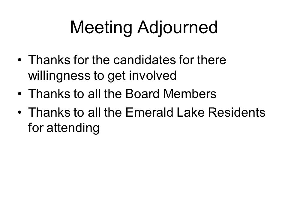 Meeting Adjourned Thanks for the candidates for there willingness to get involved Thanks to all the Board Members Thanks to all the Emerald Lake Resid