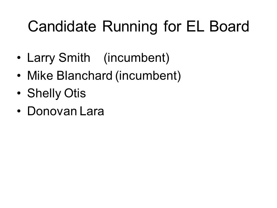 Candidate Running for EL Board Larry Smith (incumbent) Mike Blanchard (incumbent) Shelly Otis Donovan Lara