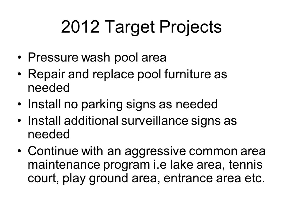 2012 Target Projects Pressure wash pool area Repair and replace pool furniture as needed Install no parking signs as needed Install additional surveil