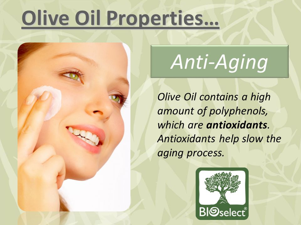 Olive Oil Properties… Anti-Aging Olive Oil contains a high amount of polyphenols, which are antioxidants. Antioxidants help slow the aging process.