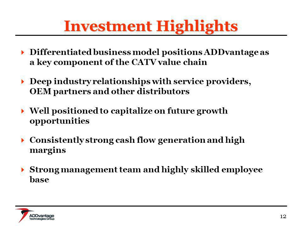 12 Investment Highlights Differentiated business model positions ADDvantage as a key component of the CATV value chain Deep industry relationships with service providers, OEM partners and other distributors Well positioned to capitalize on future growth opportunities Consistently strong cash flow generation and high margins Strong management team and highly skilled employee base