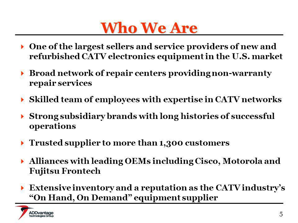 5 Who We Are One of the largest sellers and service providers of new and refurbished CATV electronics equipment in the U.S.