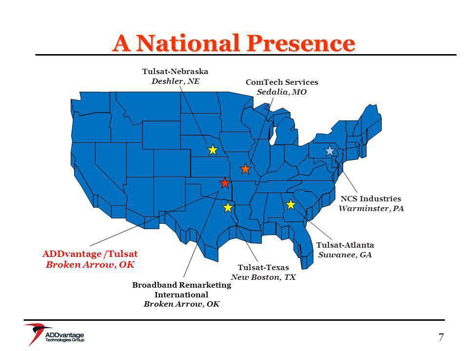7 A National Presence NCS Industries Warminster, PA Tulsat-Atlanta Suwanee, GA ComTech Services Sedalia, MO Tulsat-Texas New Boston, TX Tulsat-Nebrask